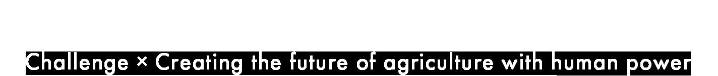 挑戦×人間力で農業の未来を創造